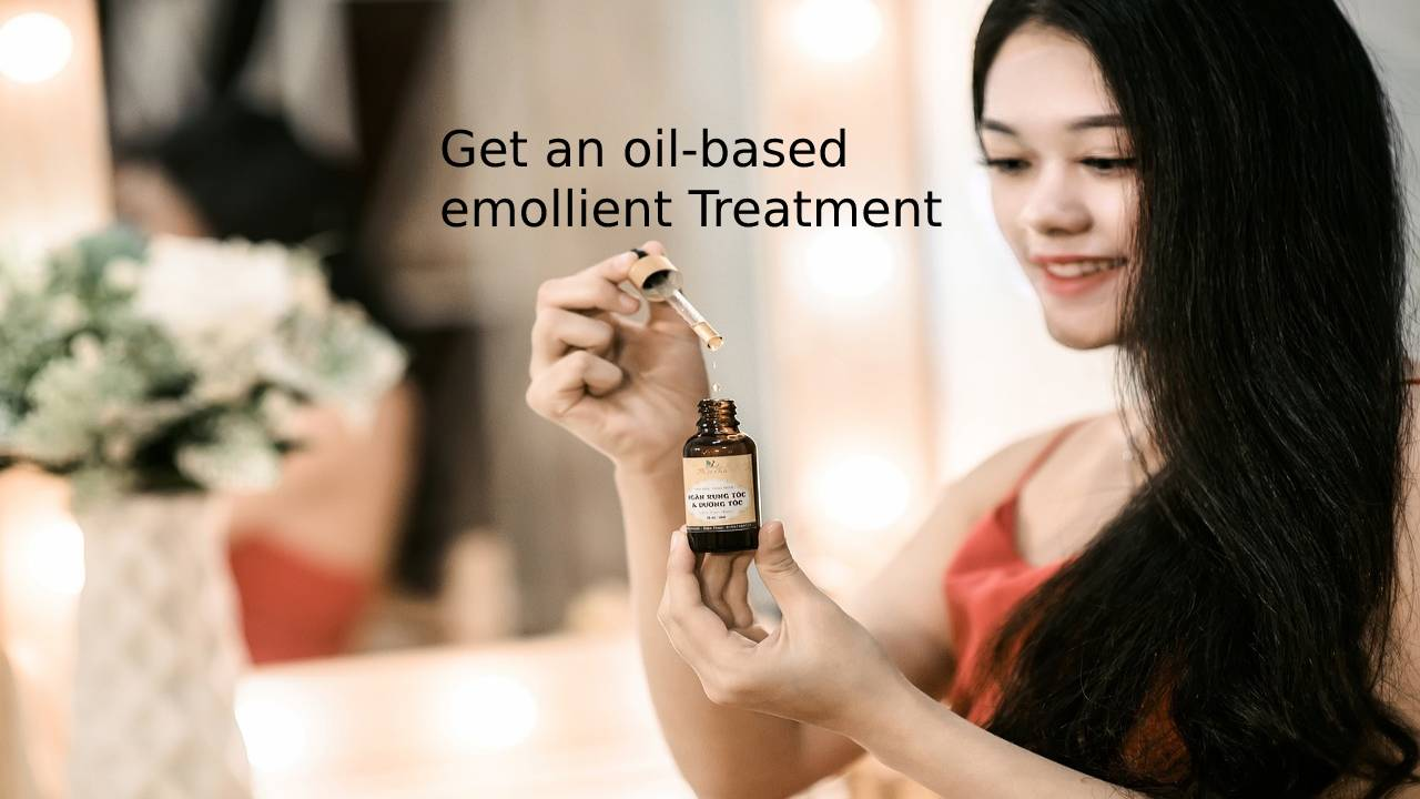 Get an oil-based emollient Treatment