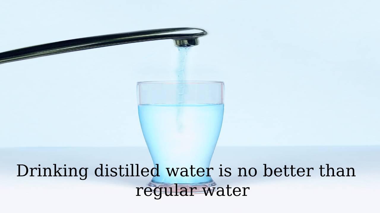 Drinking distilled water is no better than regular water
